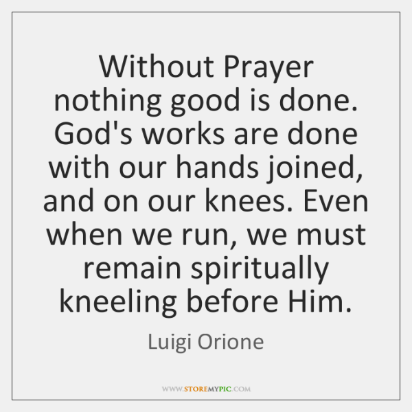 Without Prayer nothing good is done. God's works are done with our ...