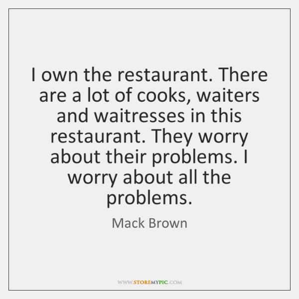 I own the restaurant. There are a lot of cooks, waiters and ...