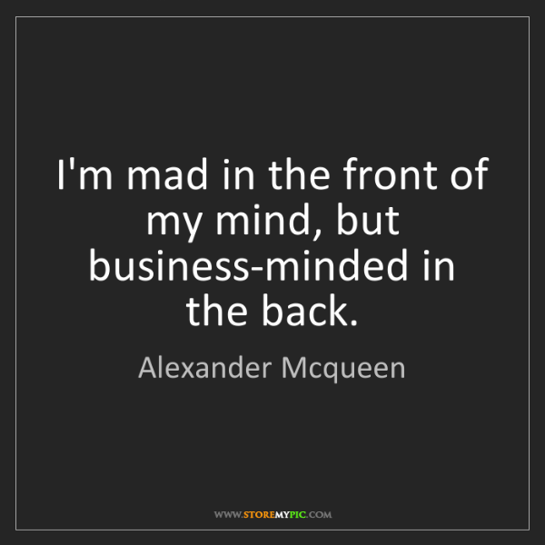 Alexander Mcqueen: I'm mad in the front of my mind, but business-minded...