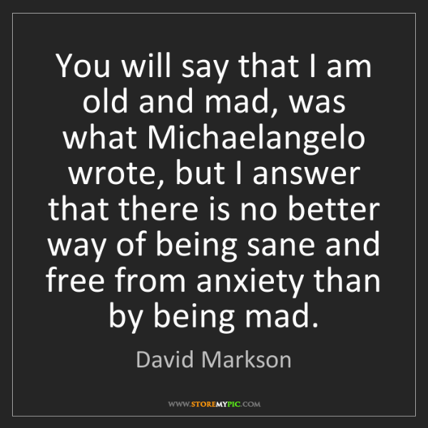 David Markson: You will say that I am old and mad, was what Michaelangelo...