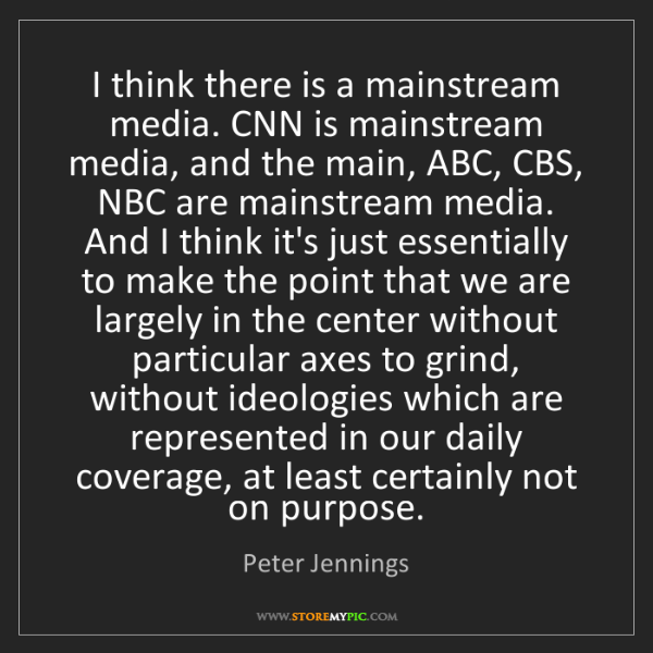 Peter Jennings: I think there is a mainstream media. CNN is mainstream...