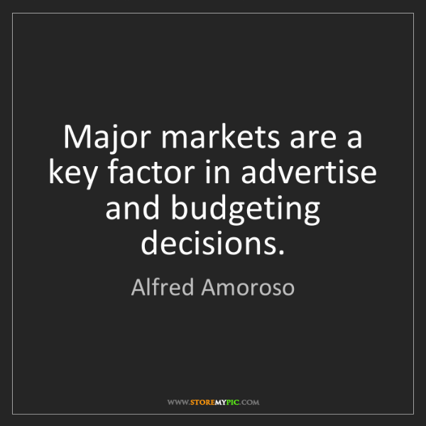 Alfred Amoroso: Major markets are a key factor in advertise and budgeting...