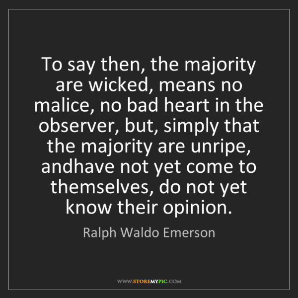 Ralph Waldo Emerson: To say then, the majority are wicked, means no malice,...