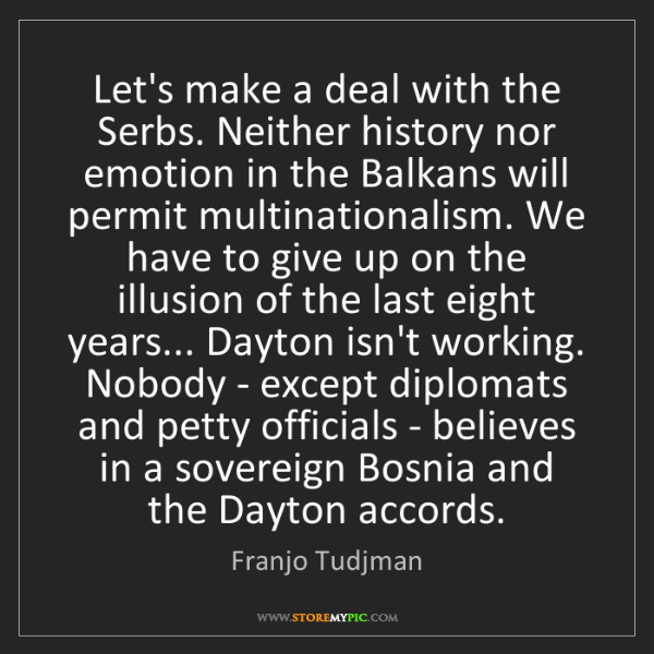 Franjo Tudjman: Let's make a deal with the Serbs. Neither history nor...