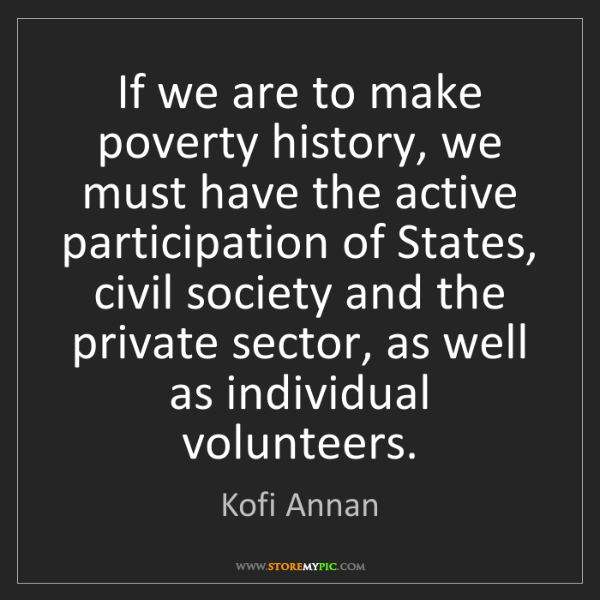 Kofi Annan: If we are to make poverty history, we must have the active...