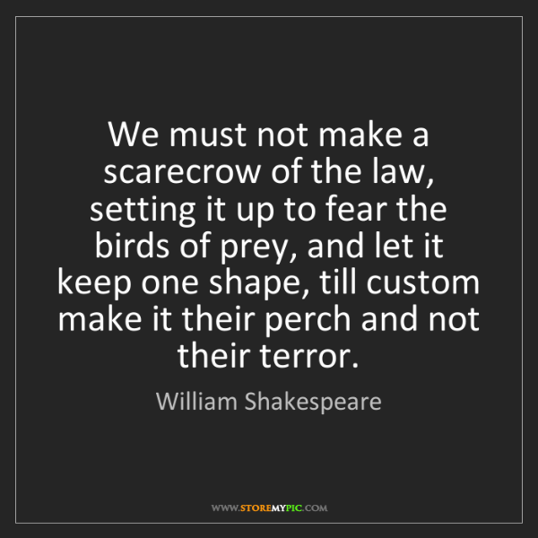 William Shakespeare: We must not make a scarecrow of the law, setting it up...