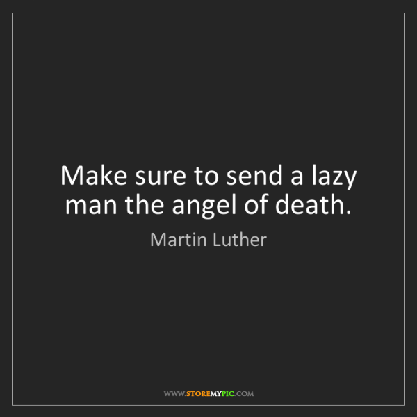 Martin Luther: Make sure to send a lazy man the angel of death.