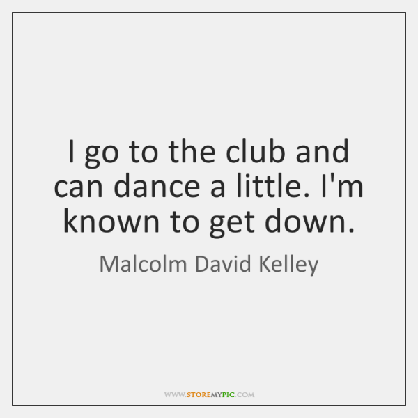 I go to the club and can dance a little. I'm known ...