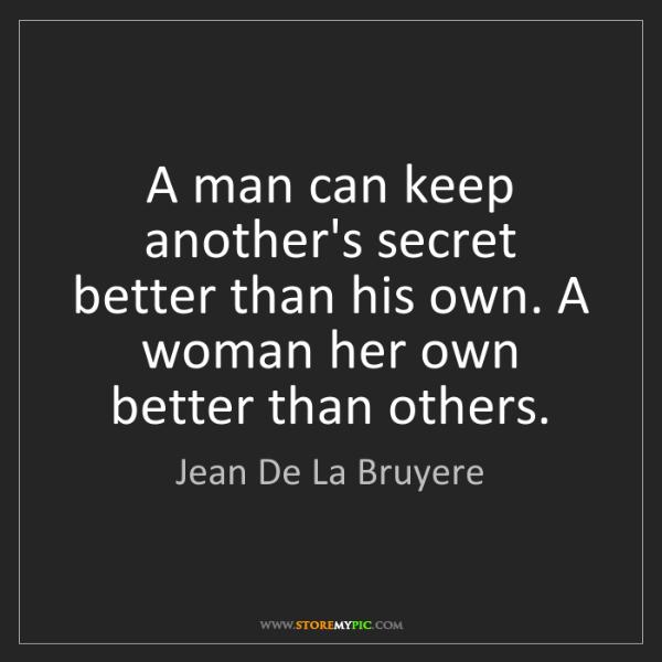 Jean De La Bruyere: A man can keep another's secret better than his own....