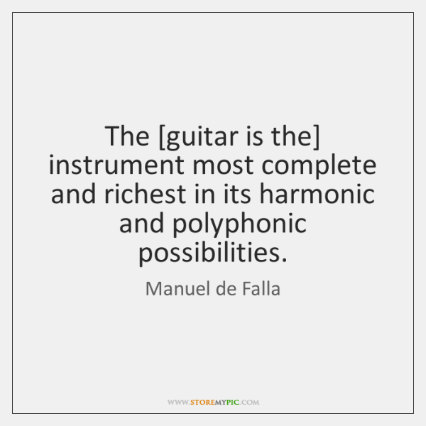 The [guitar is the] instrument most complete and richest in its harmonic ...