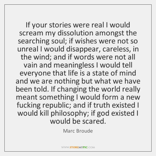If your stories were real I would scream my dissolution amongst the ...