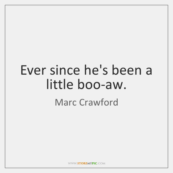 Ever since he's been a little boo-aw.