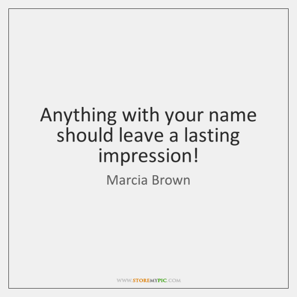 Anything with your name should leave a lasting impression!