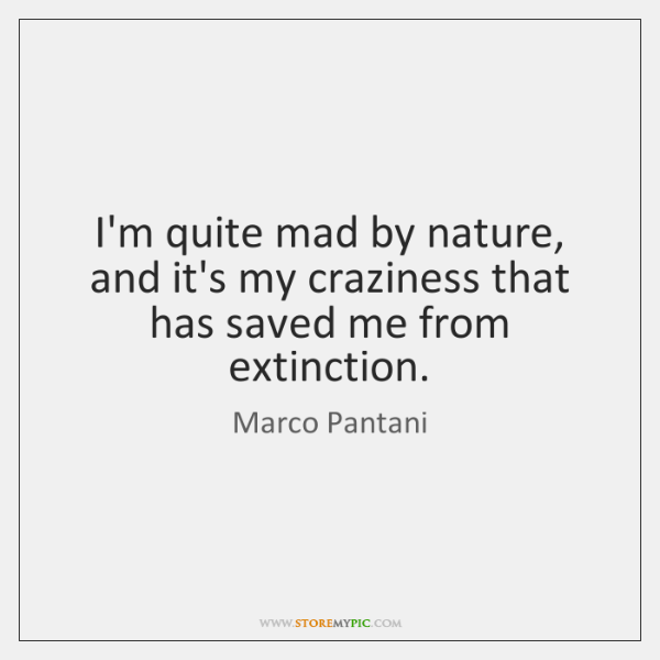 I'm quite mad by nature, and it's my craziness that has saved ...