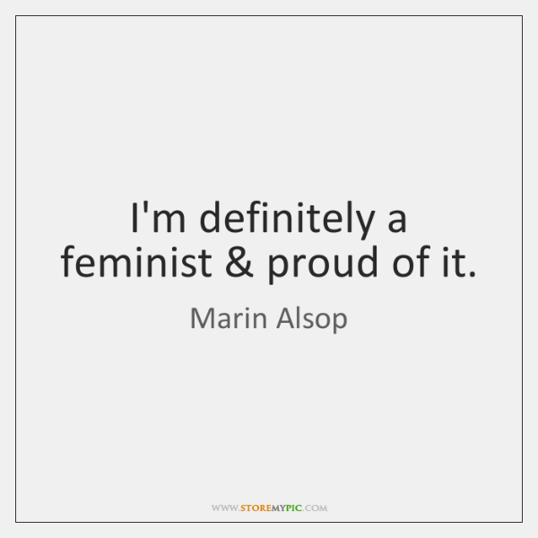 I'm definitely a feminist & proud of it.