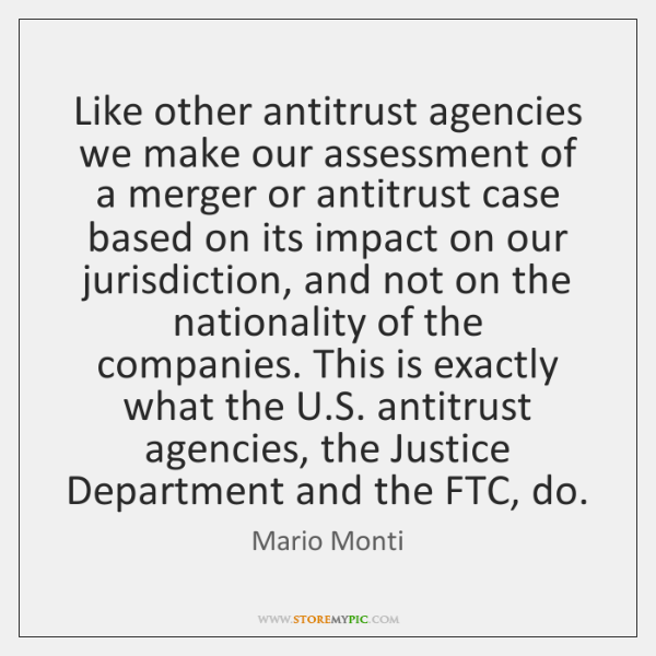 Like other antitrust agencies we make our assessment of a merger or ...