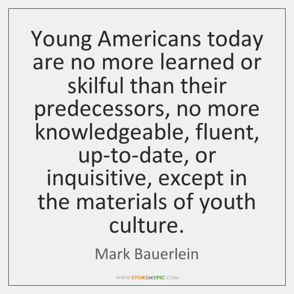 Young Americans today are no more learned or skilful than their predecessors, ...