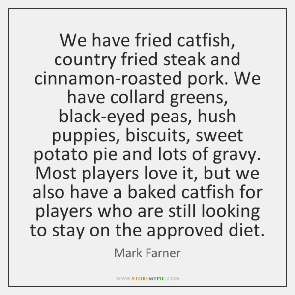 We have fried catfish, country fried steak and cinnamon-roasted pork. We have ...