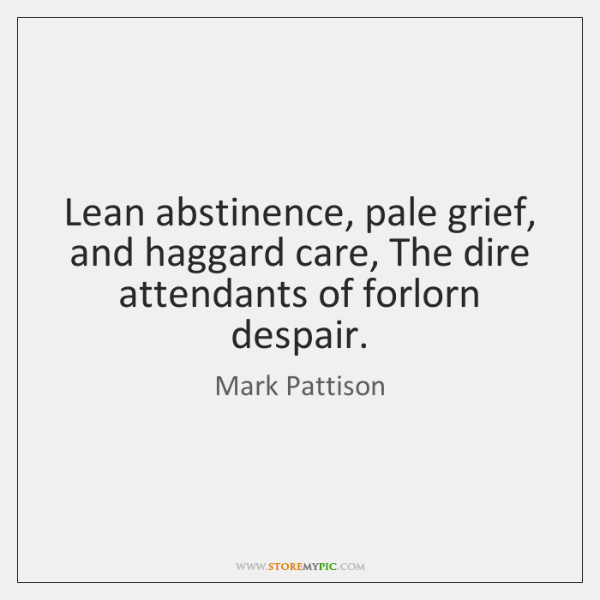Lean abstinence, pale grief, and haggard care, The dire attendants of forlorn ...