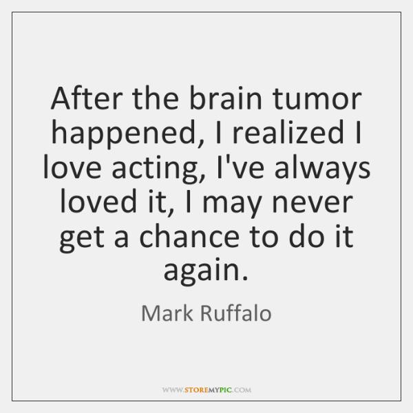 After the brain tumor happened, I realized I love acting, I've always ...