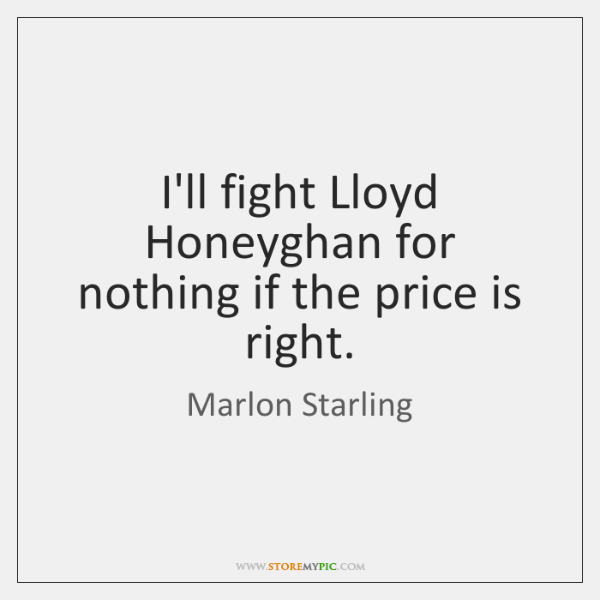 I'll fight Lloyd Honeyghan for nothing if the price is right.