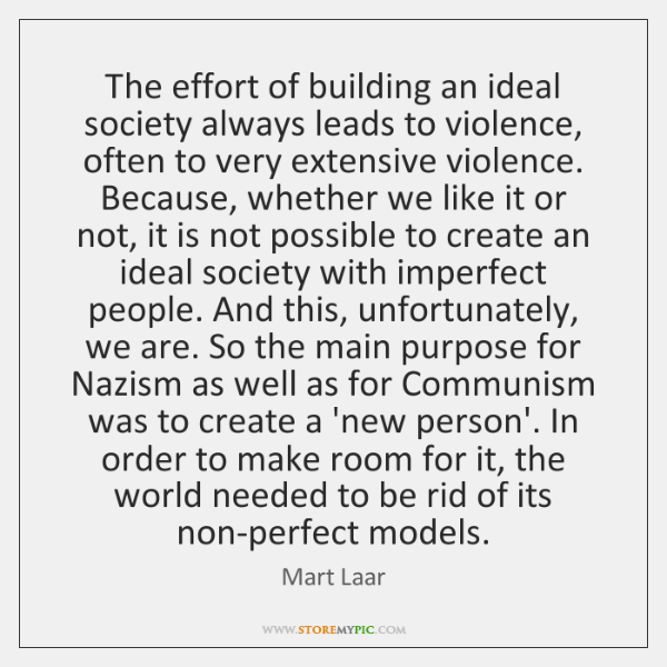 The effort of building an ideal society always leads to violence, often ...
