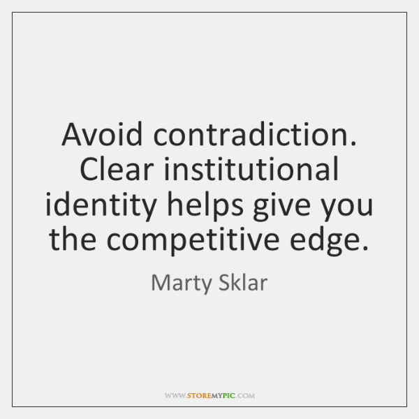Avoid contradiction. Clear institutional identity helps give you the competitive edge.