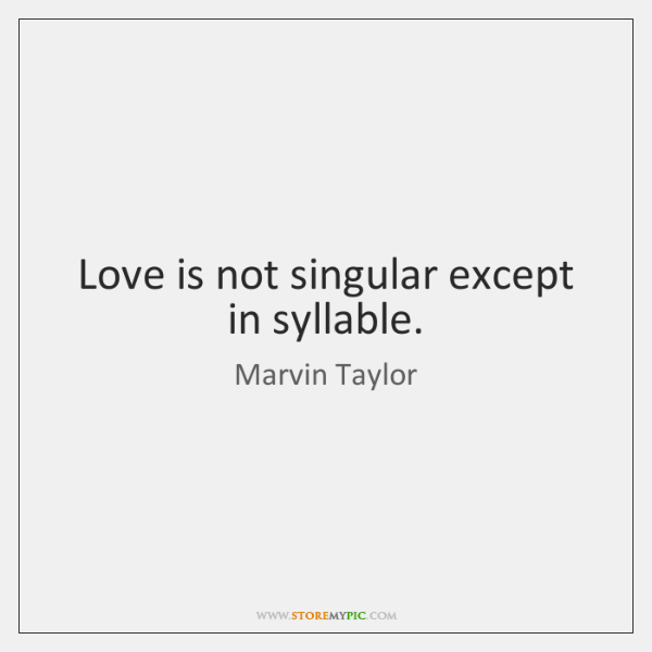 Love is not singular except in syllable.