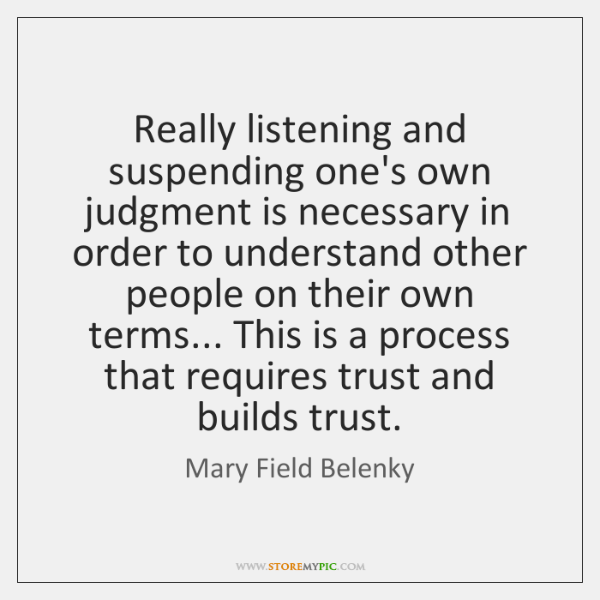 Really listening and suspending one's own judgment is necessary in order to ...