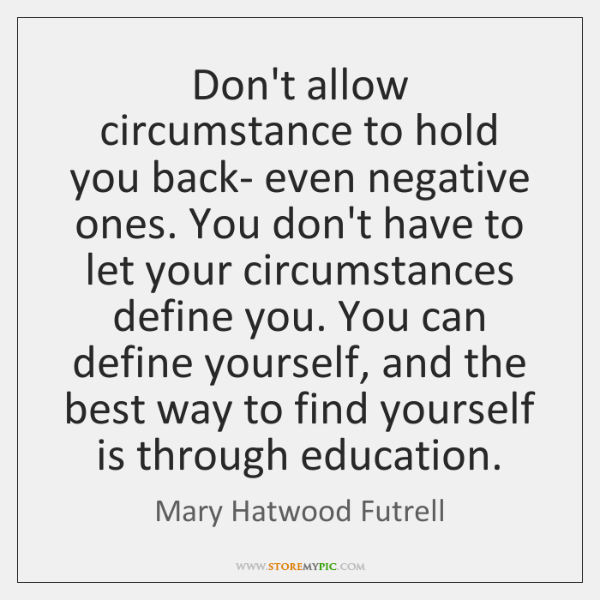 Don't allow circumstance to hold you back- even negative ones. You don't ...