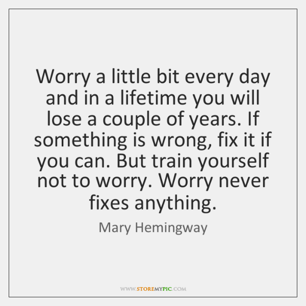 Worry a little bit every day and in a lifetime you will ...
