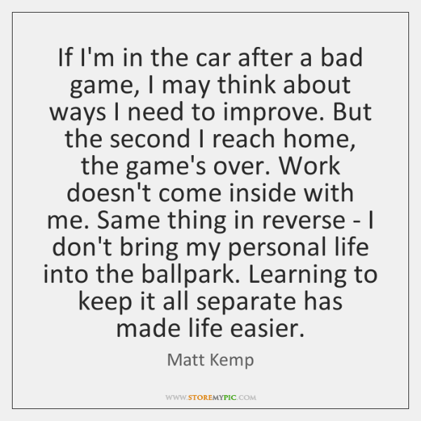 If I'm in the car after a bad game, I may think ...