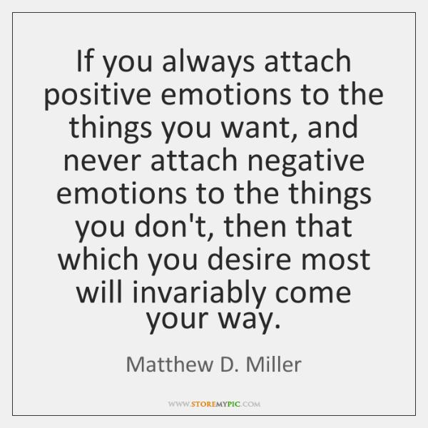 If you always attach positive emotions to the things you want, and ...