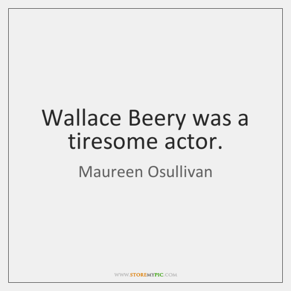 Wallace Beery was a tiresome actor.
