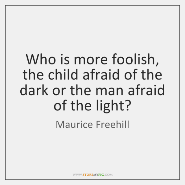 Who is more foolish, the child afraid of the dark or the ...