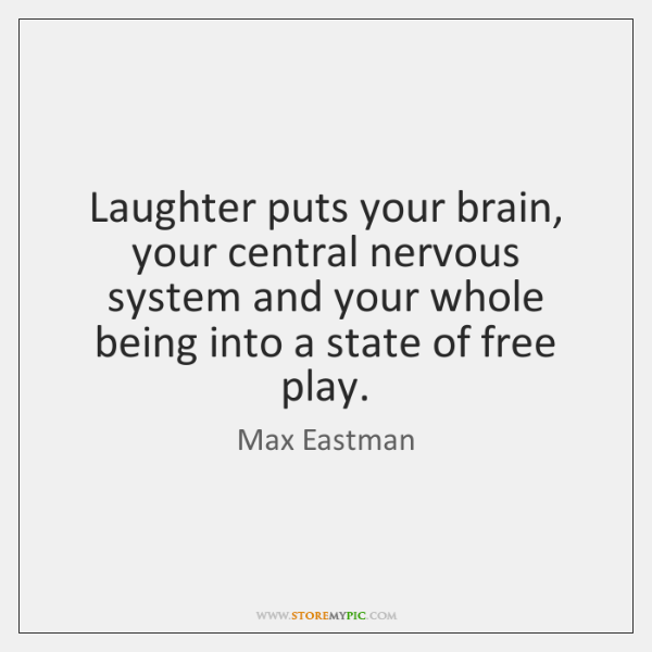 Laughter puts your brain, your central nervous system and your whole being ...