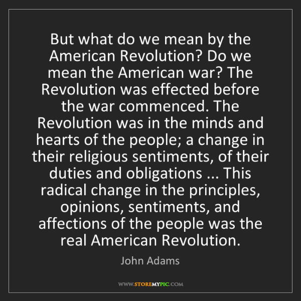 John Adams: But what do we mean by the American Revolution? Do we...