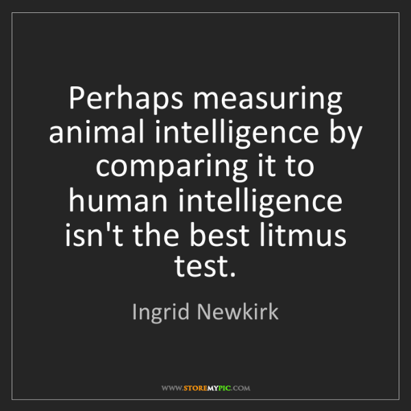 Ingrid Newkirk: Perhaps measuring animal intelligence by comparing it...
