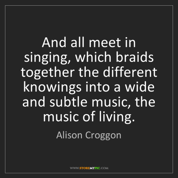 Alison Croggon: And all meet in singing, which braids together the different...