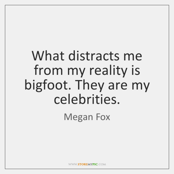 What distracts me from my reality is bigfoot. They are my celebrities.