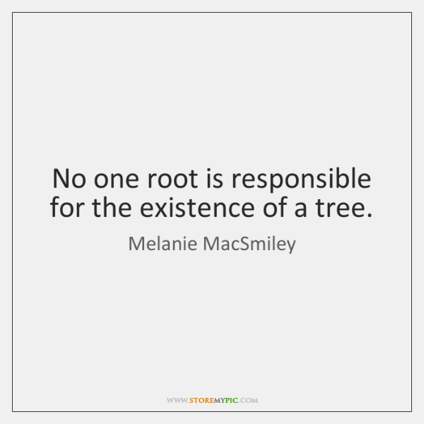 No one root is responsible for the existence of a tree.