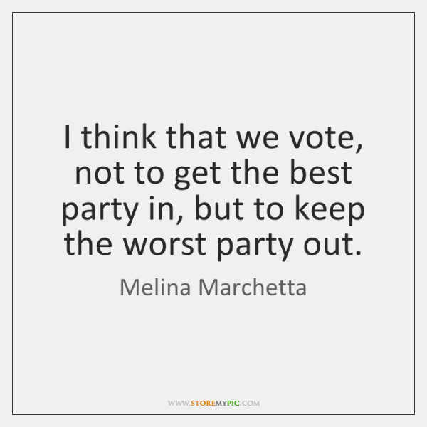 I think that we vote, not to get the best party in, ...