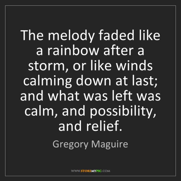 Gregory Maguire: The melody faded like a rainbow after a storm, or like...