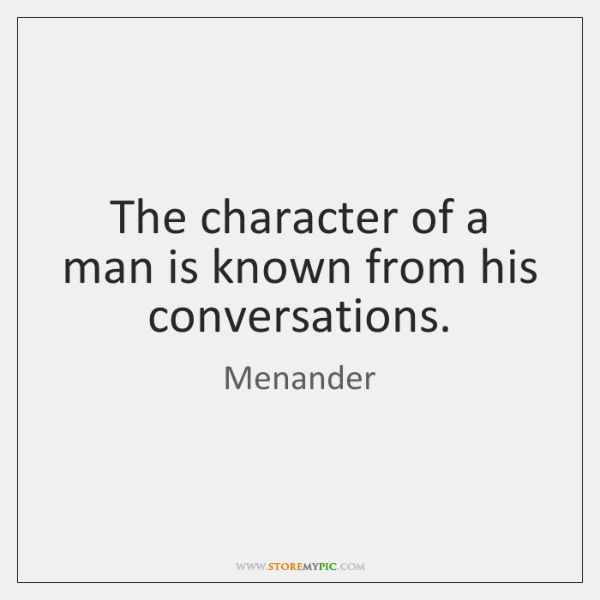 The character of a man is known from his conversations.