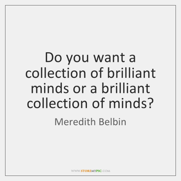 Do you want a collection of brilliant minds or a brilliant collection ...