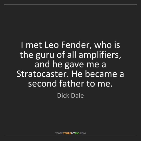 Dick Dale: I met Leo Fender, who is the guru of all amplifiers,...
