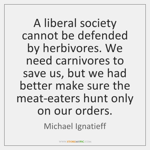 A liberal society cannot be defended by herbivores. We need carnivores to ...
