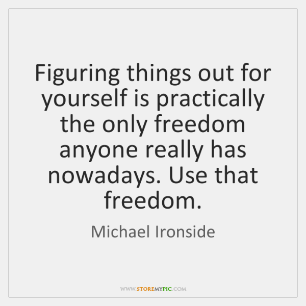 Figuring Things Out For Yourself Is Practically The Only Freedom