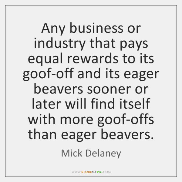 Any business or industry that pays equal rewards to its goof-off and ...