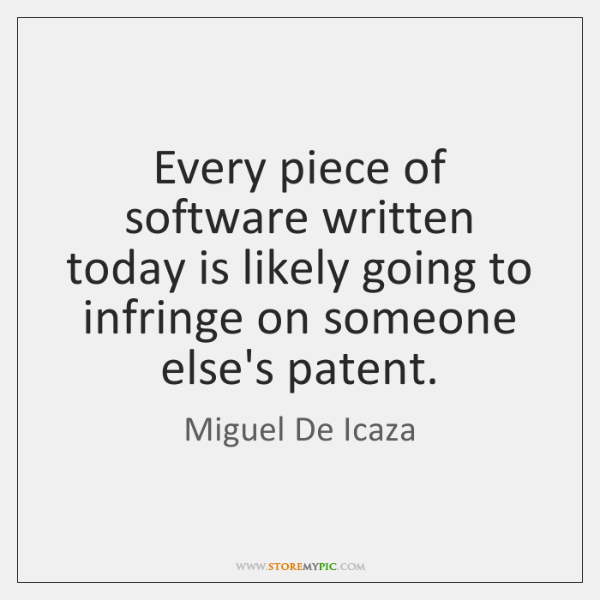 Every piece of software written today is likely going to infringe on ...